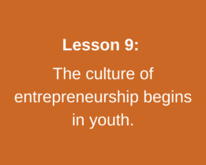 Lesson 9: The culture of entrepreneurship begins in youth.
